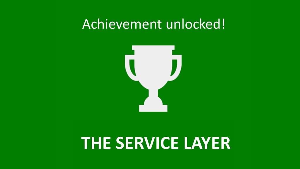Achievement unlocked! THE SERVICE LAYER