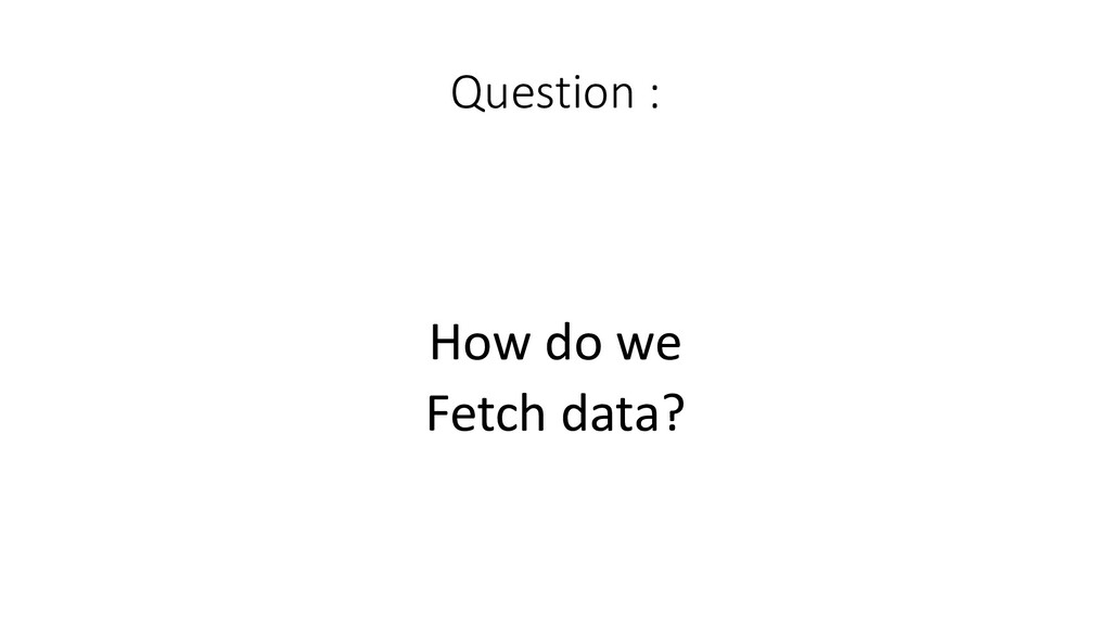 Question :  How do we Fetch data?