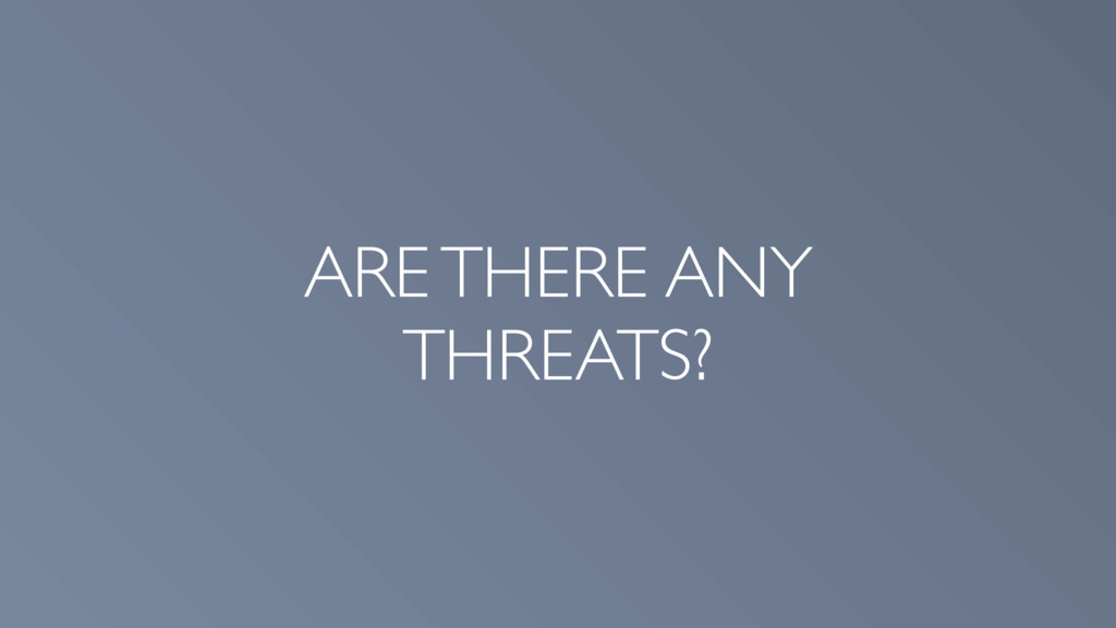 ARE THERE ANY THREATS?
