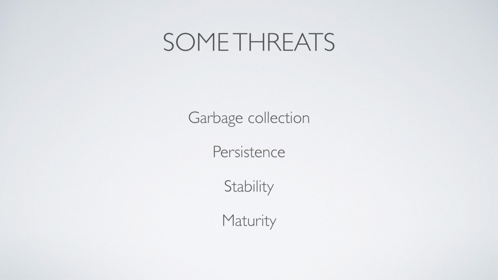SOME THREATS Garbage collection Persistence Sta...