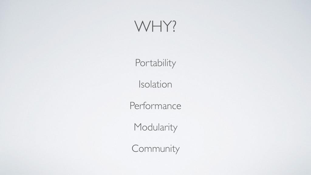 WHY? Portability Isolation Performance Modulari...