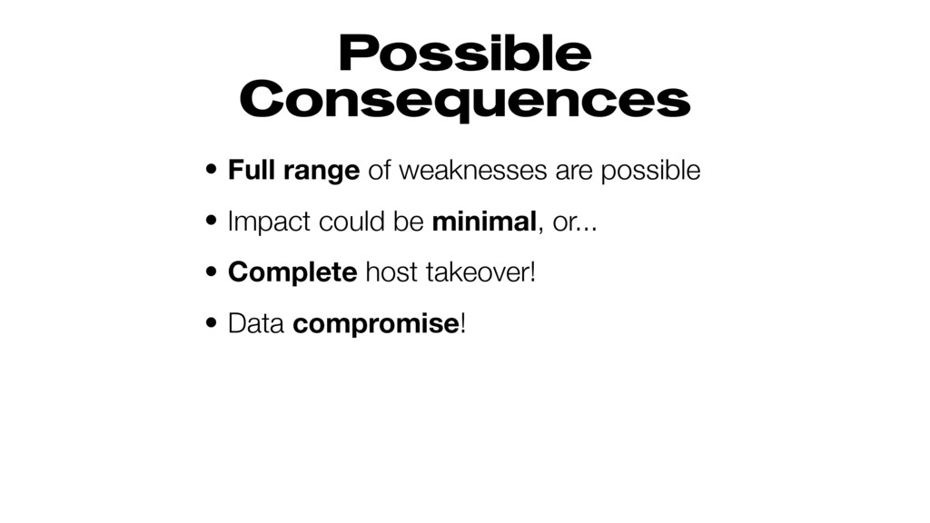 Possible Consequences • Full range of weaknesse...