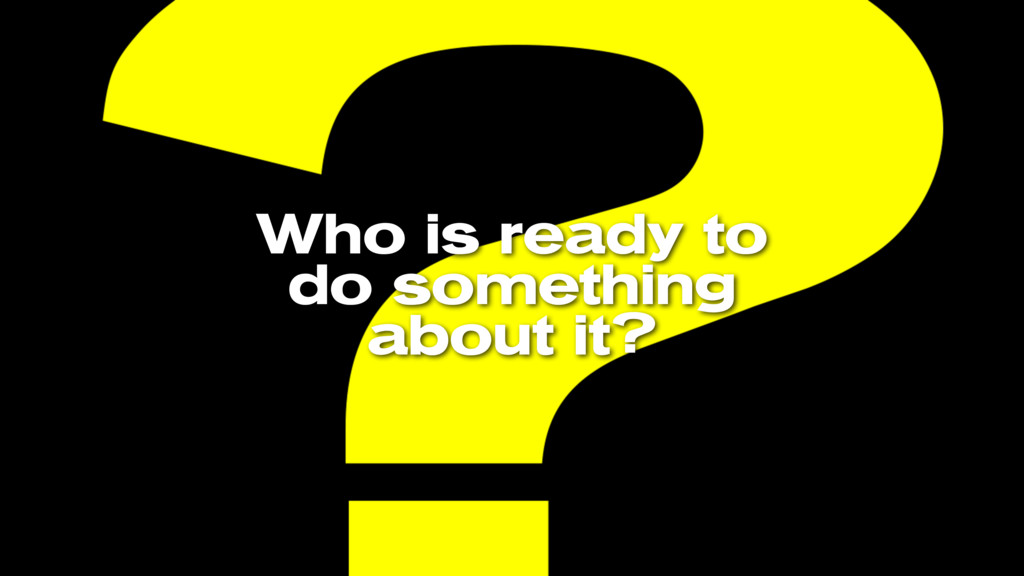 Who is ready to do something about it?