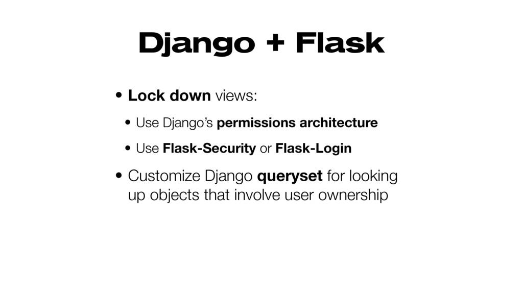 Django + Flask • Lock down views: • Use Django'...