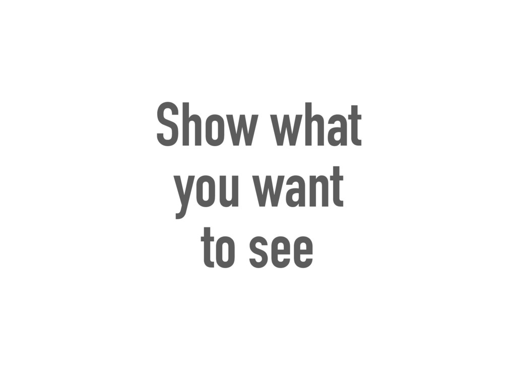 Show what you want to see