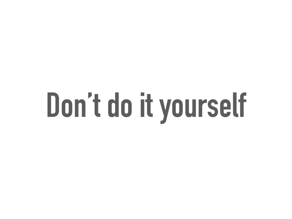 Don't do it yourself