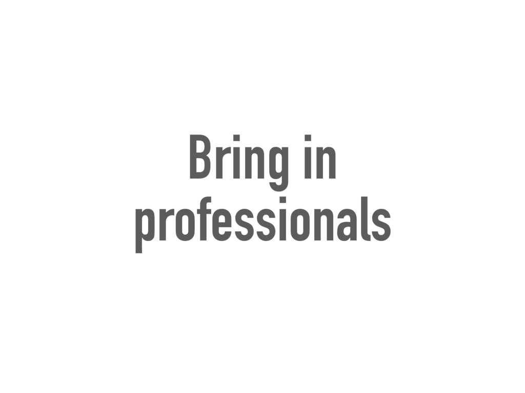 Bring in professionals