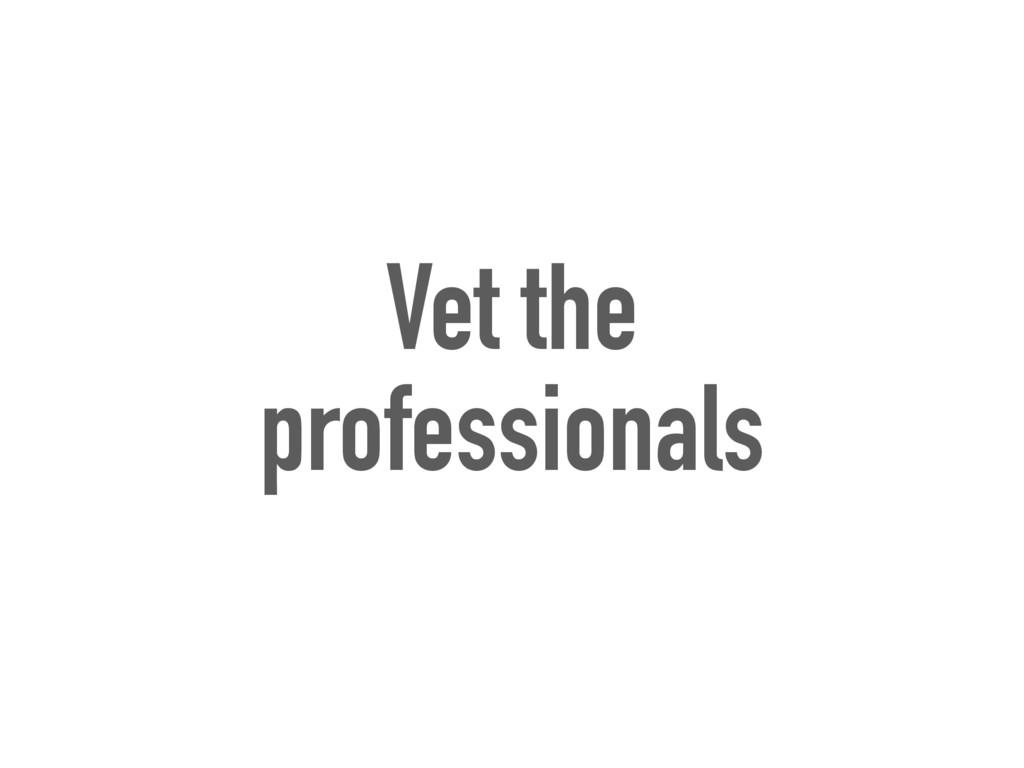 Vet the professionals