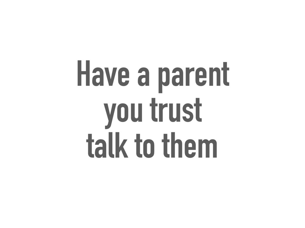 Have a parent you trust talk to them