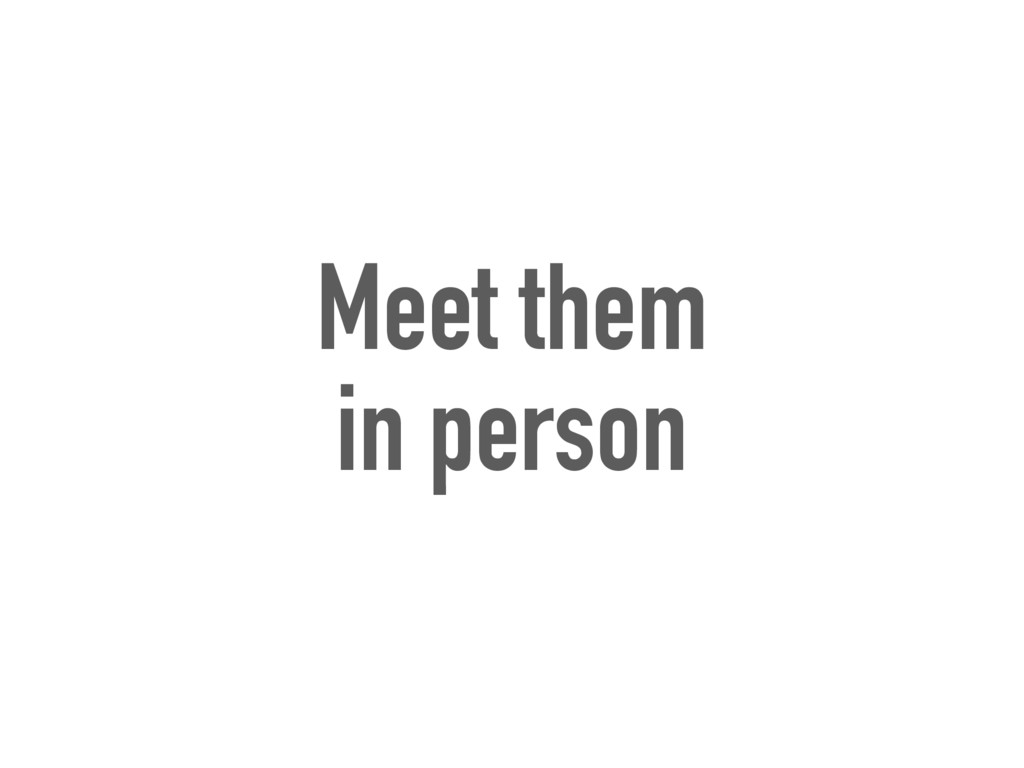 Meet them in person