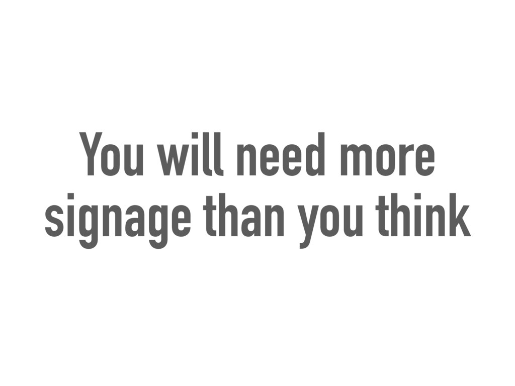 You will need more signage than you think