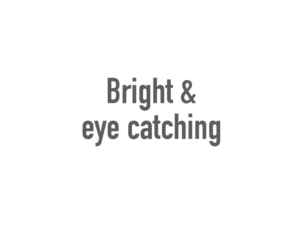 Bright & eye catching