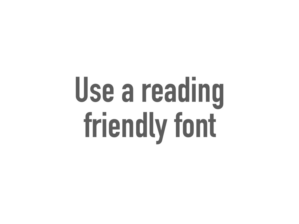 Use a reading friendly font