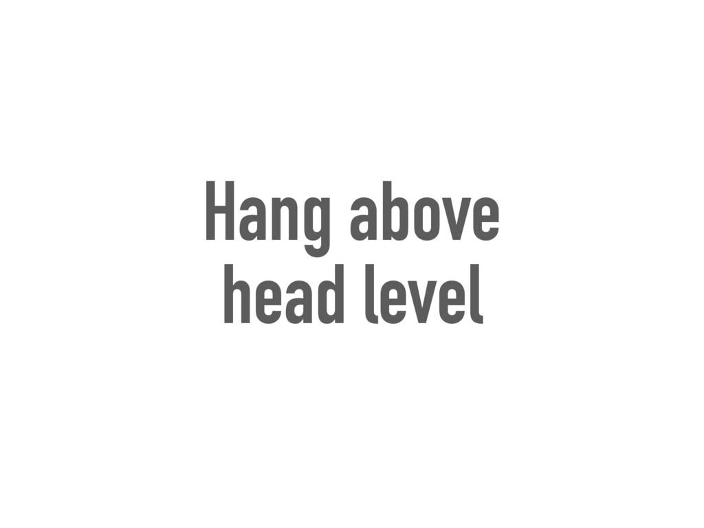 Hang above head level