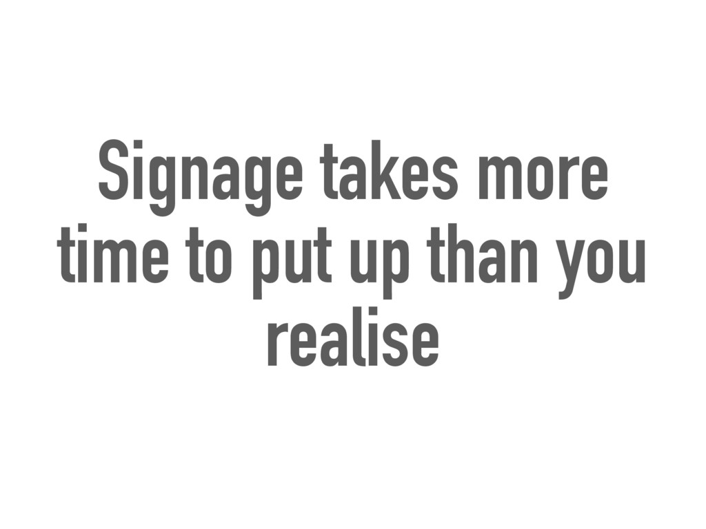 Signage takes more time to put up than you real...