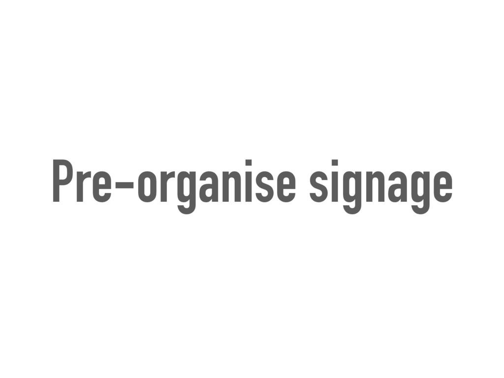 Pre-organise signage