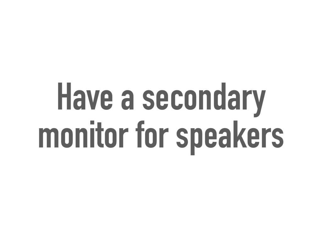 Have a secondary monitor for speakers