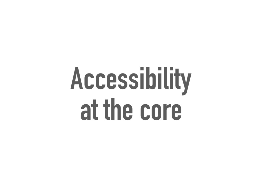 Accessibility at the core