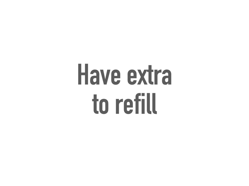 Have extra to refill