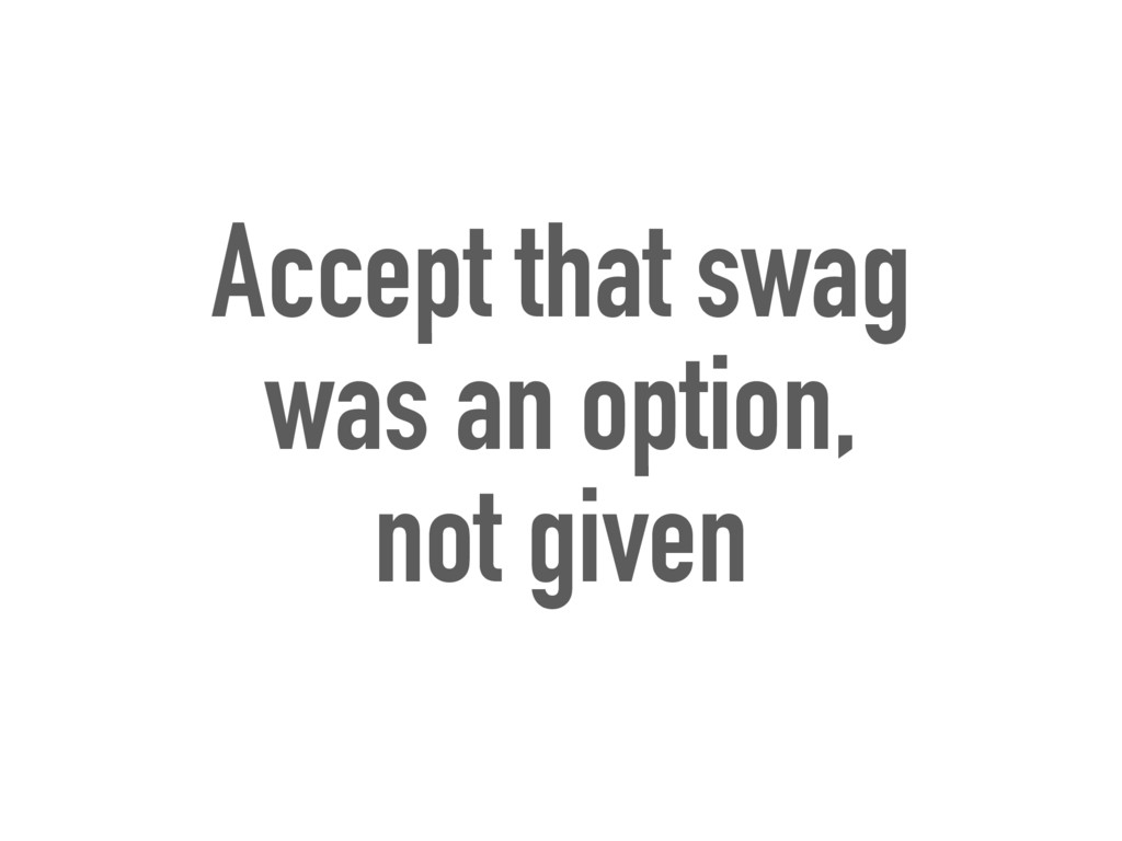 Accept that swag was an option, not given