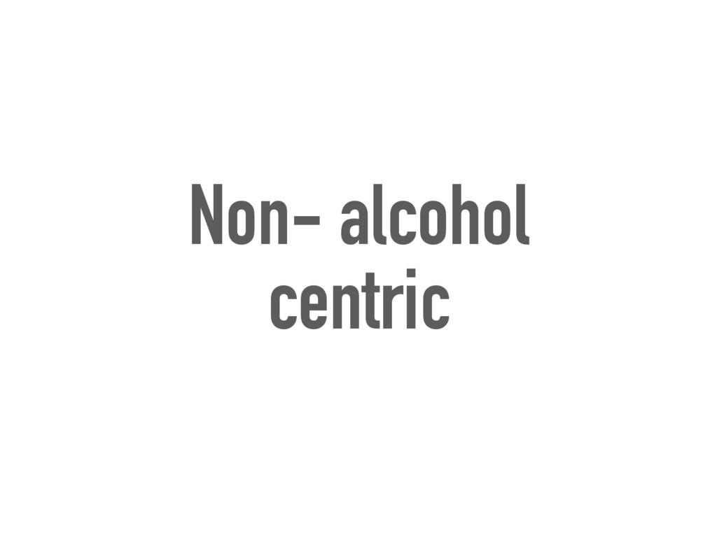 Non- alcohol centric