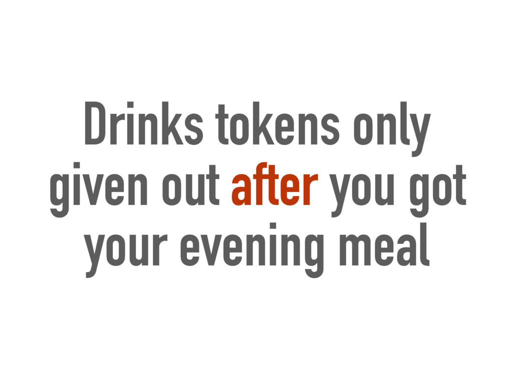 Drinks tokens only given out after you got your...