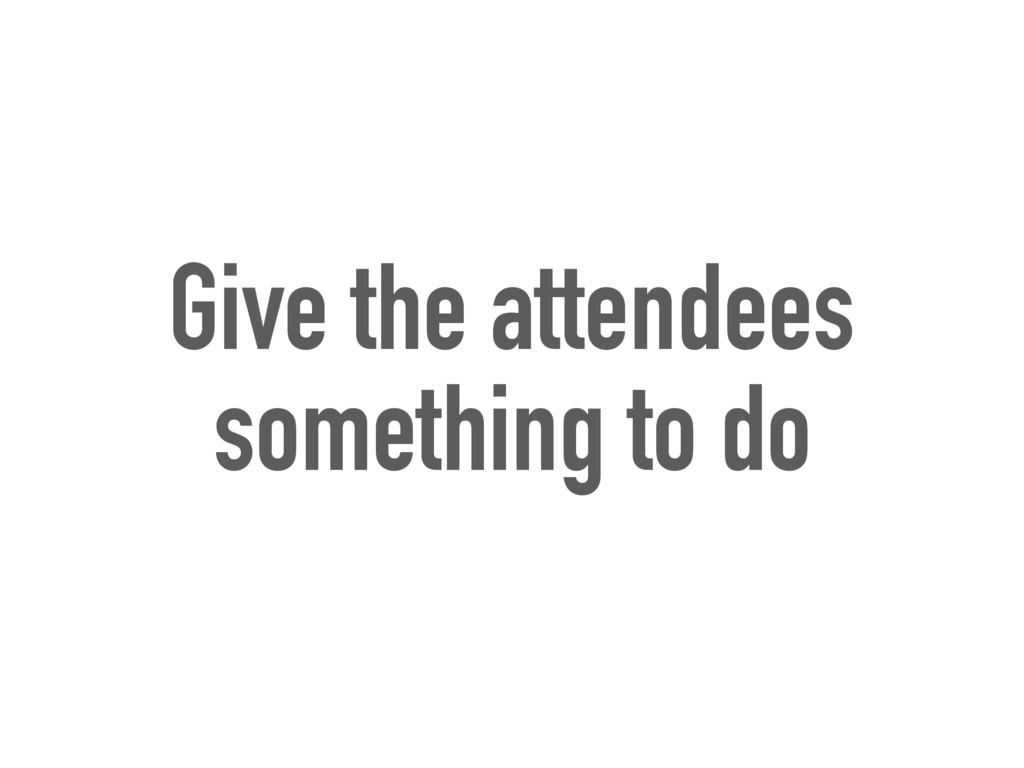 Give the attendees something to do