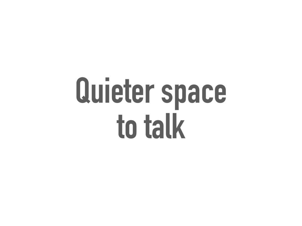 Quieter space to talk