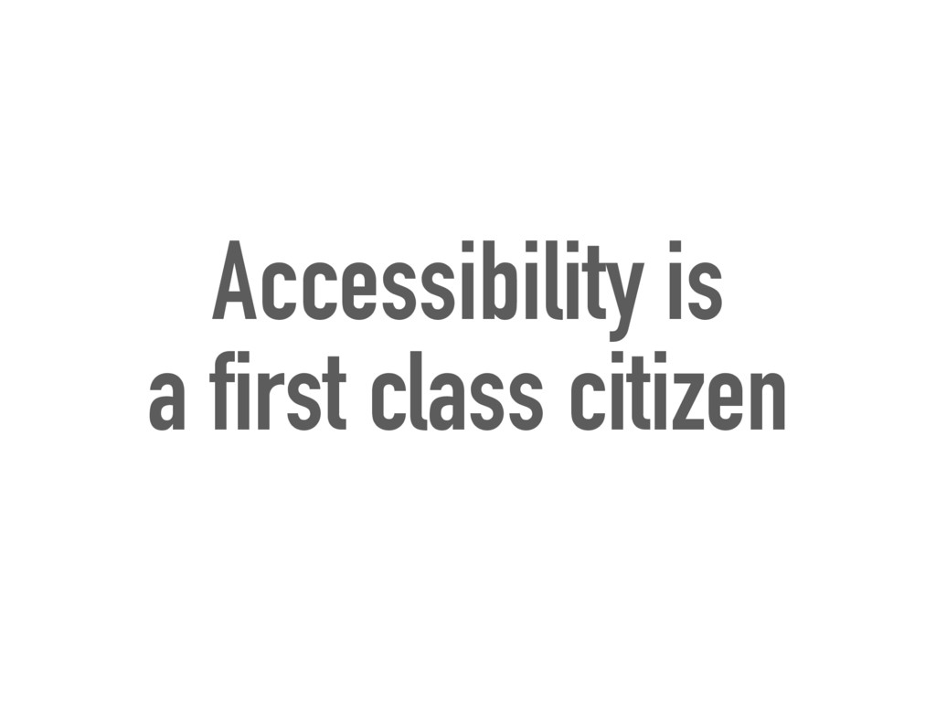 Accessibility is a first class citizen
