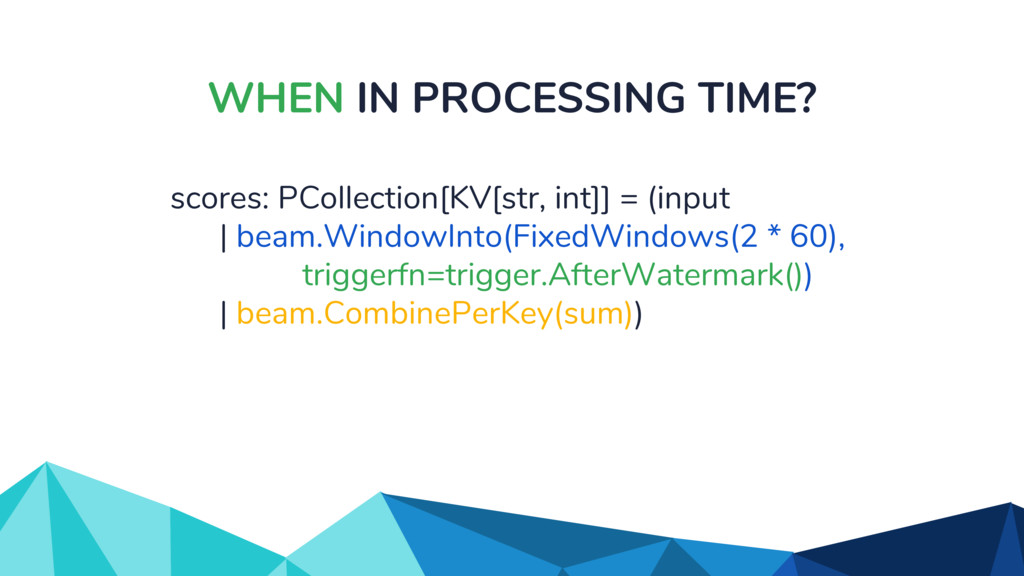 WHEN IN PROCESSING TIME? scores: PCollection[KV...