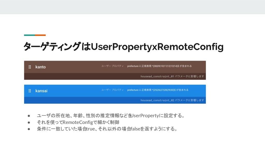 ターゲティングはUserPropertyxRemoteConfig ● ユーザの所在地、年齢、...