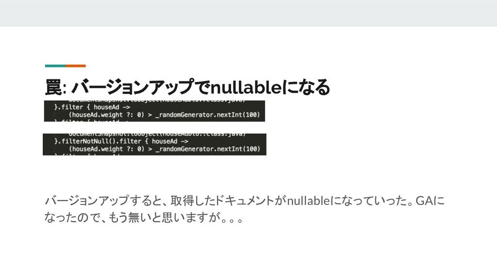 罠: バージョンアップでnullableになる バージョンアップすると、取得したドキュメントが...