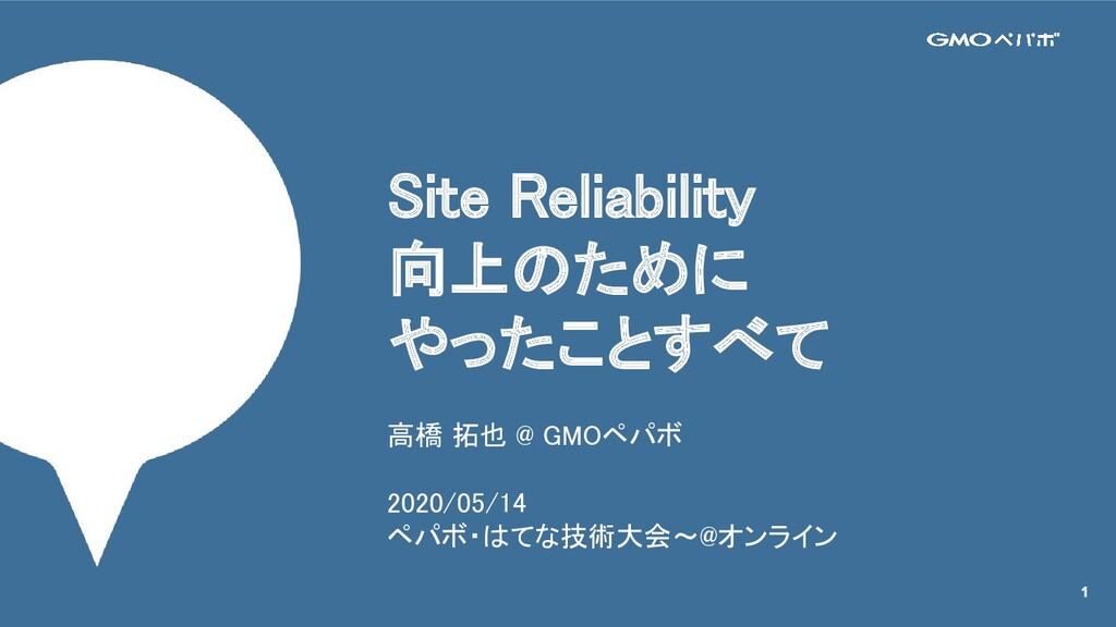 Site Reliability 向上のために やったことすべて 高橋 拓也 @ GMO...