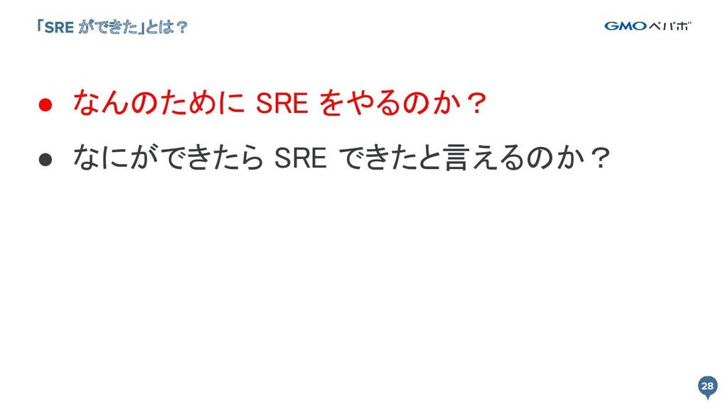 「 ができた」とは? ● なんのために SRE をやるのか? ● なにができたら SRE で...