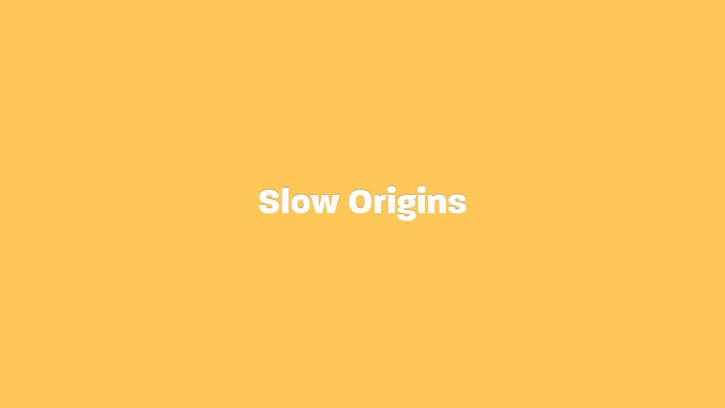 Slow Origins
