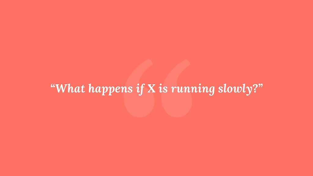 """ ""What happens if X is running slowly?"""