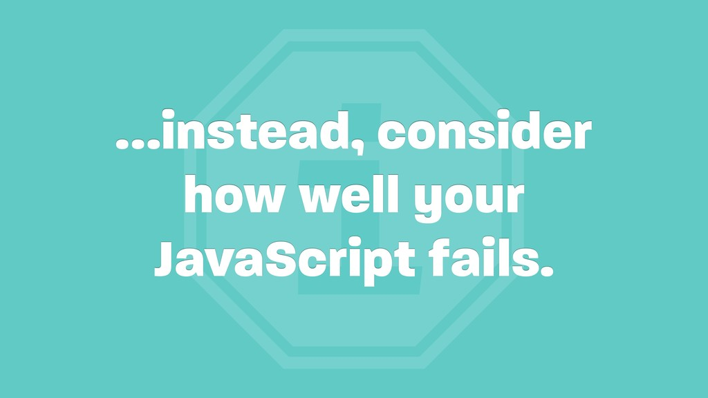i …instead, consider how well your JavaScript f...