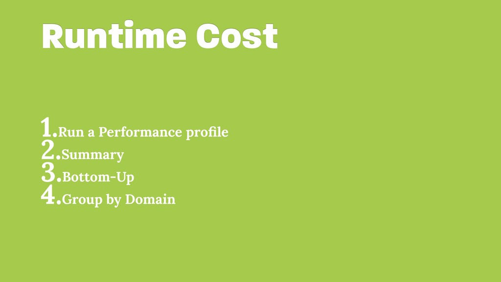Runtime Cost 1.Run a Performance profile 2.Summa...