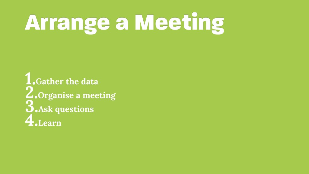 Arrange a Meeting 1.Gather the data 2.Organise ...