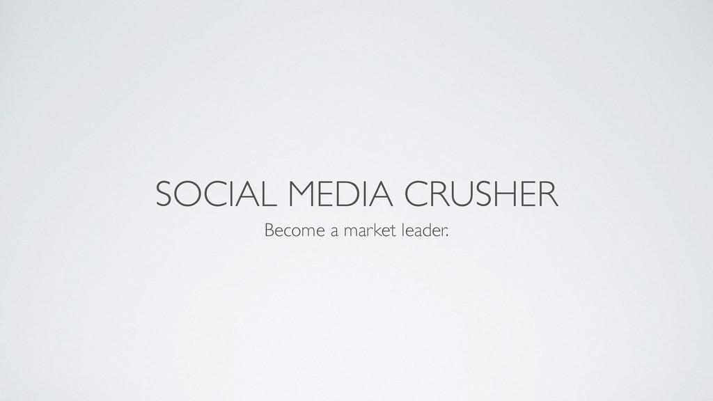 SOCIAL MEDIA CRUSHER Become a market leader.