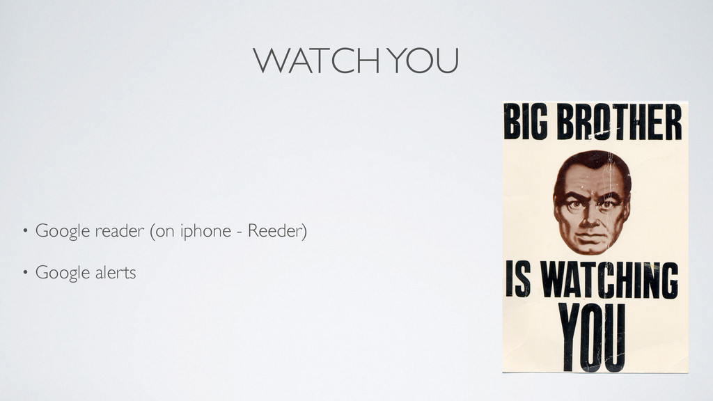WATCH YOU • Google reader (on iphone - Reeder)...