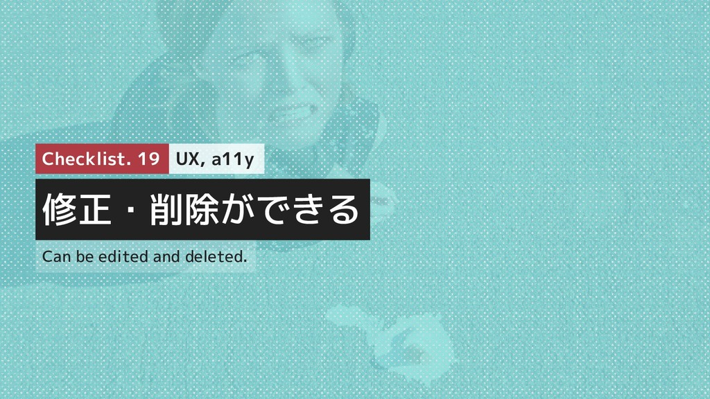 修正・削除ができる Checklist. 19 UX, a11y Can be edited ...