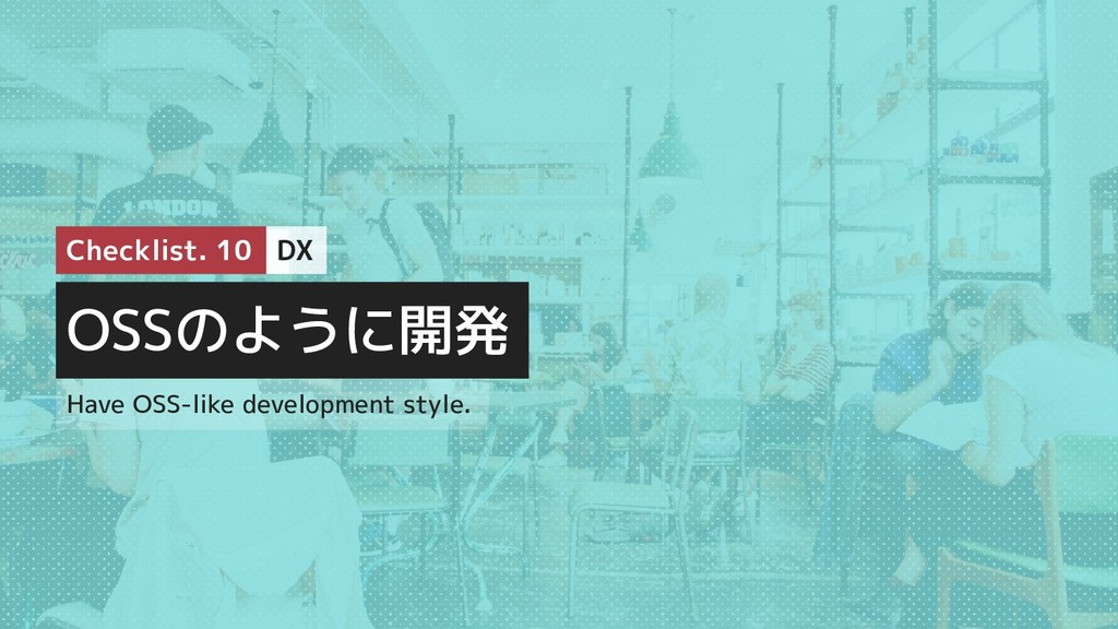 OSSのように開発 Have OSS-like development style. chec...