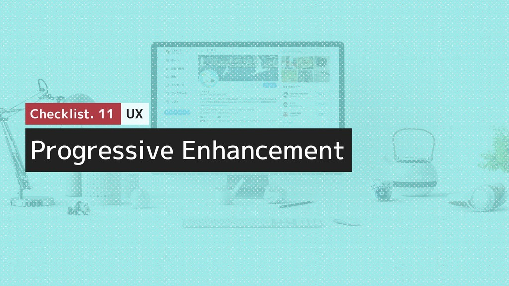 Progressive Enhancement Checklist. 11 UX