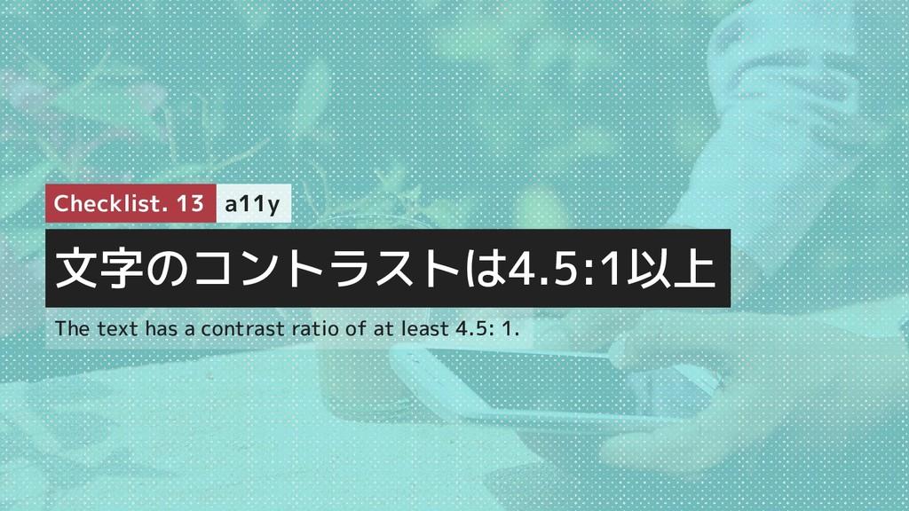 文字のコントラストは4.5:1以上 Checklist. 13 a11y The text h...