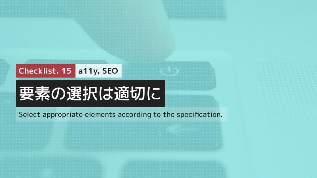 要素の選択は適切に Checklist. 15 a11y, SEO Select approp...