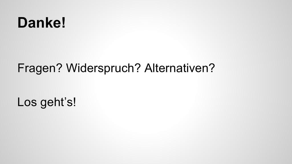 Danke! Fragen? Widerspruch? Alternativen? Los g...