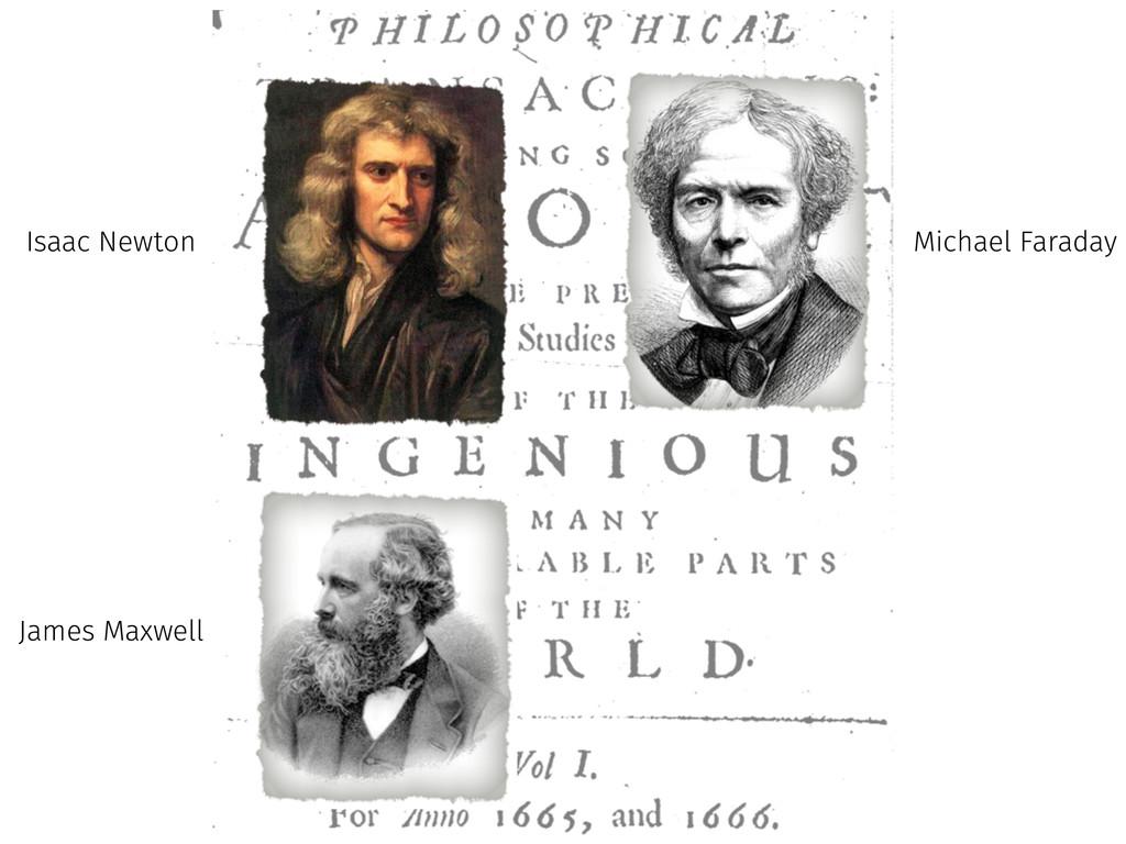 Isaac Newton Michael Faraday James Maxwell
