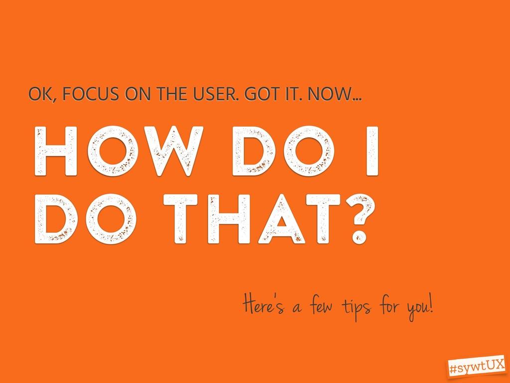 how do i do that? OK, FOCUS ON THE USER. GOT IT...