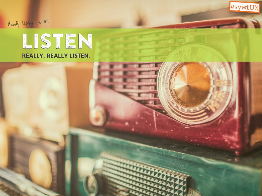 Listen REALLY, REALLY LISTEN. Handy UXing tip #...